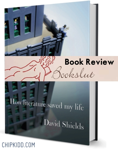 How Literature Saved My Life by David Shields - Bookslut Book Review